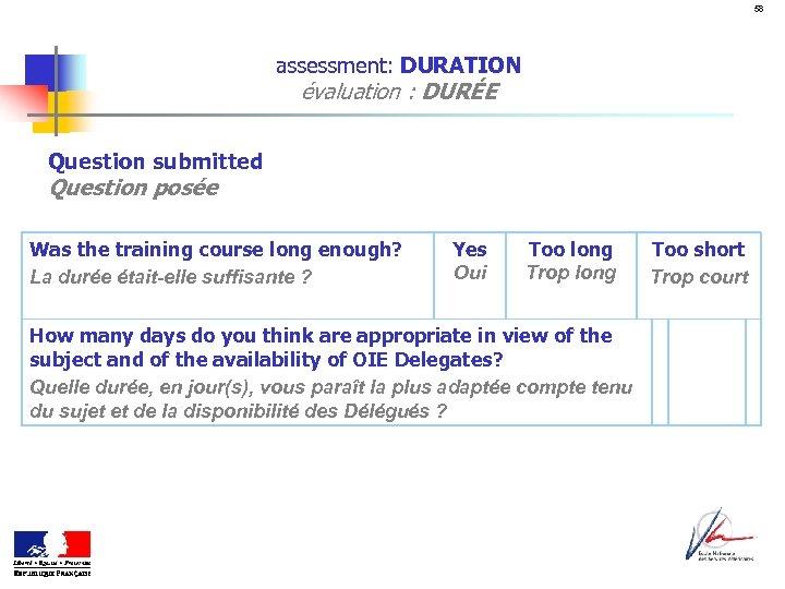 58 assessment: DURATION évaluation : DURÉE Question submitted Question posée Was the training course