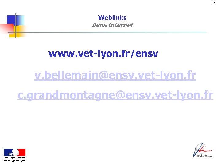 79 Weblinks liens internet www. vet-lyon. fr/ensv v. bellemain@ensv. vet-lyon. fr c. grandmontagne@ensv. vet-lyon.