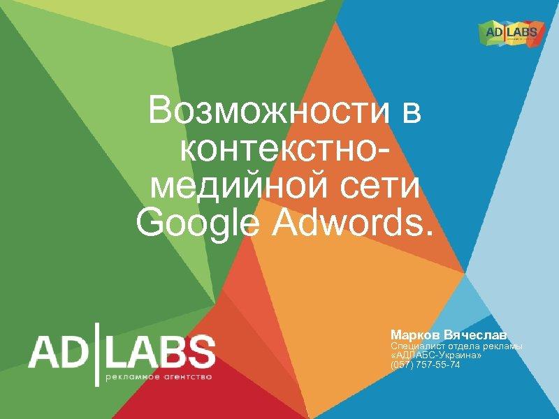 Возможности в контекстномедийной сети Google Adwords. Марков Вячеслав Специалист отдела рекламы «АДЛАБС-Украина» (057) 757