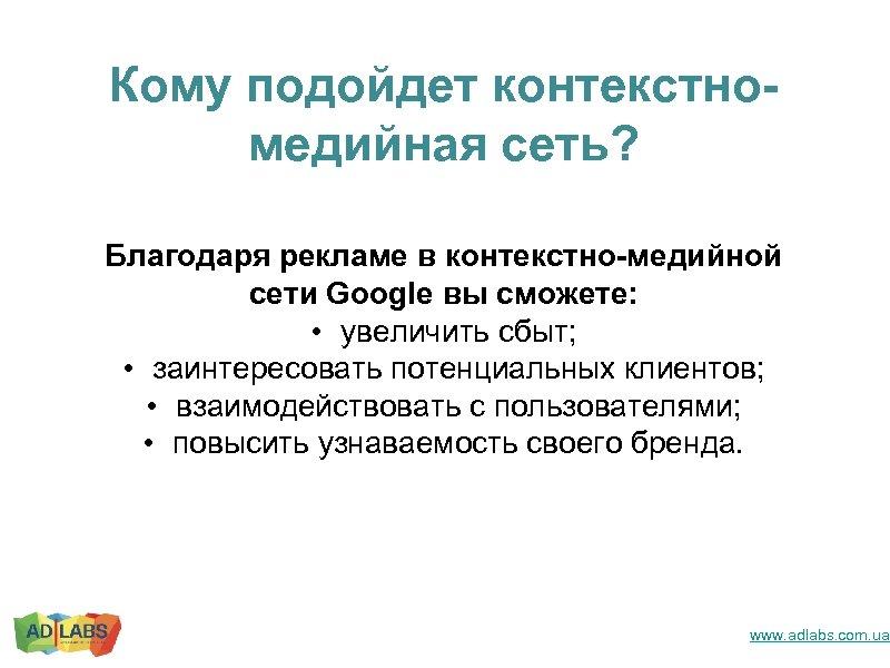 Кому подойдет контекстномедийная сеть? Благодаря рекламе в контекстно-медийной сети Google вы сможете: • увеличить