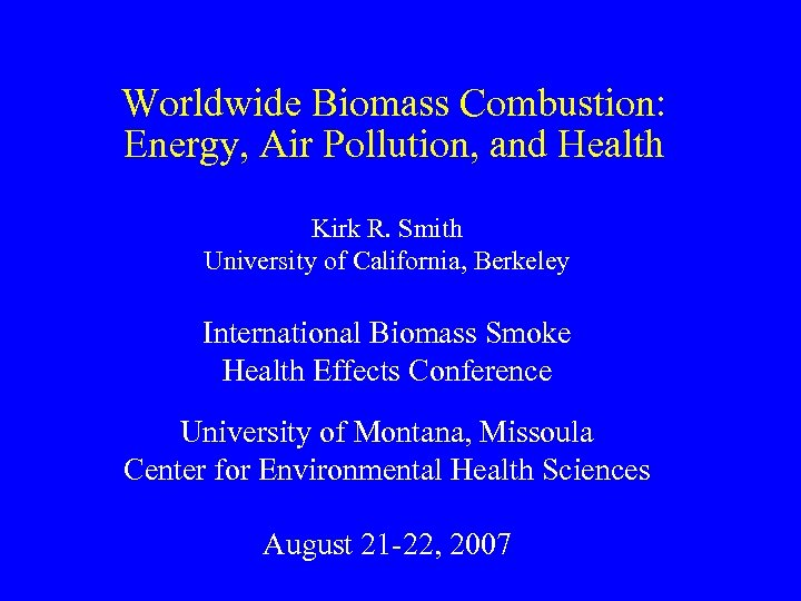 Worldwide Biomass Combustion: Energy, Air Pollution, and Health Kirk R. Smith University of California,