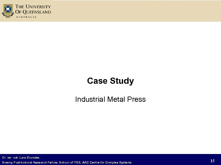 Case Study Industrial Metal Press Dr. rer. nat. Lars Grunske, Boeing Postdoctoral Research Fellow,