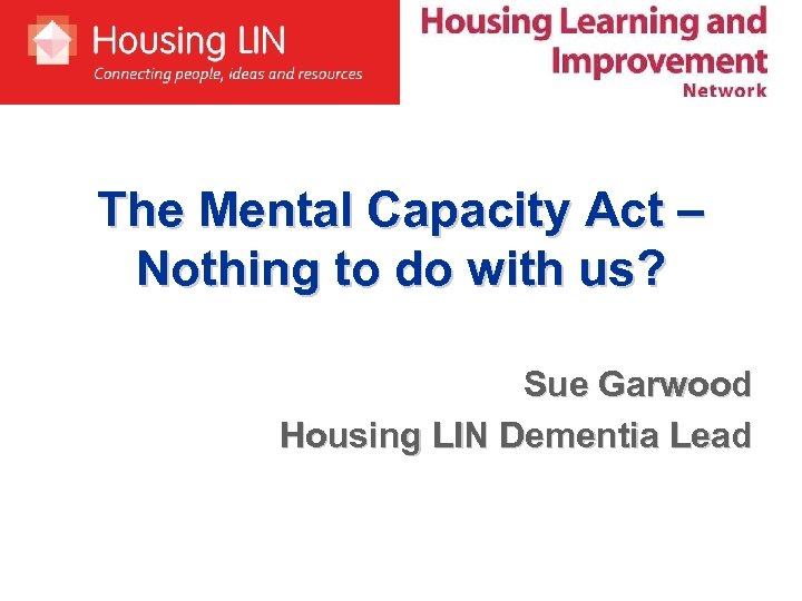 The Mental Capacity Act – Nothing to do with us? Sue Garwood Housing LIN