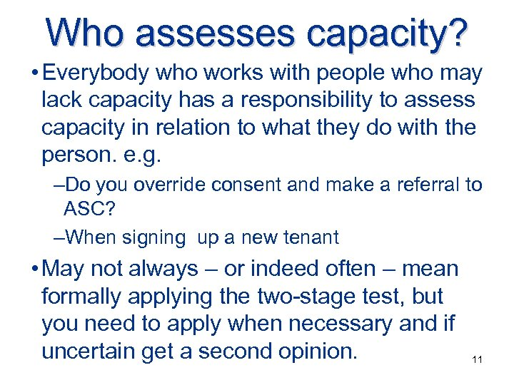 Who assesses capacity? • Everybody who works with people who may lack capacity has