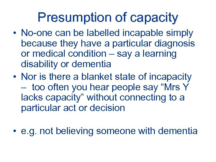 Presumption of capacity • No-one can be labelled incapable simply because they have a