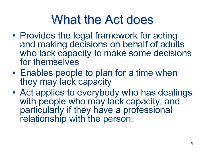 What the Act does • Provides the legal framework for acting and making decisions