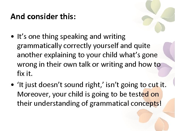 And consider this: • It's one thing speaking and writing grammatically correctly yourself and