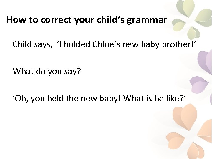 How to correct your child's grammar Child says, 'I holded Chloe's new baby brother!'