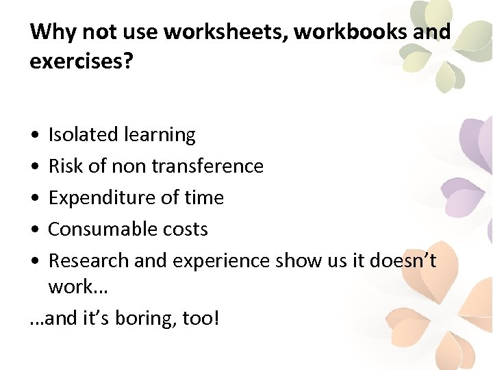 Why not use worksheets, workbooks and exercises? • • • Isolated learning Risk of