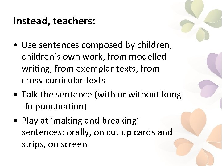 Instead, teachers: • Use sentences composed by children, children's own work, from modelled writing,