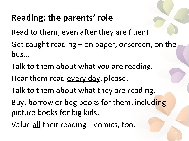 Reading: the parents' role Read to them, even after they are fluent Get caught