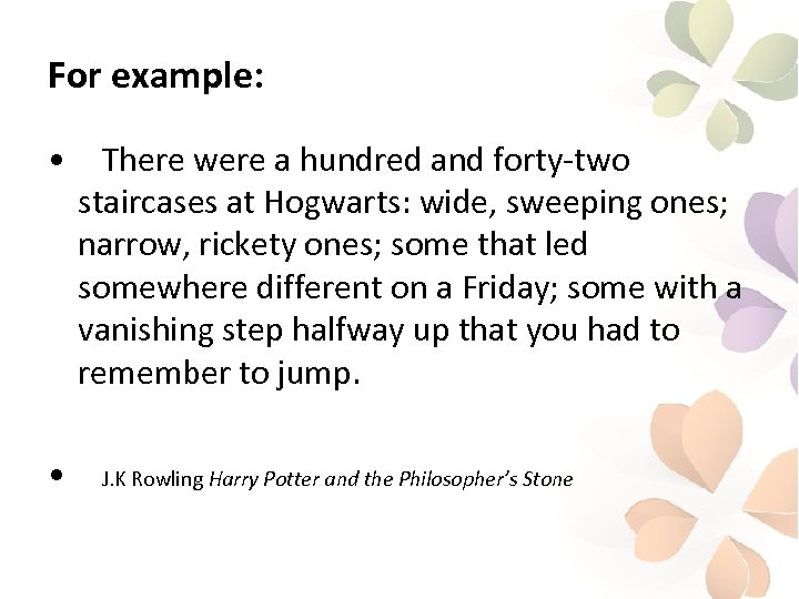 For example: • • There were a hundred and forty-two staircases at Hogwarts: wide,