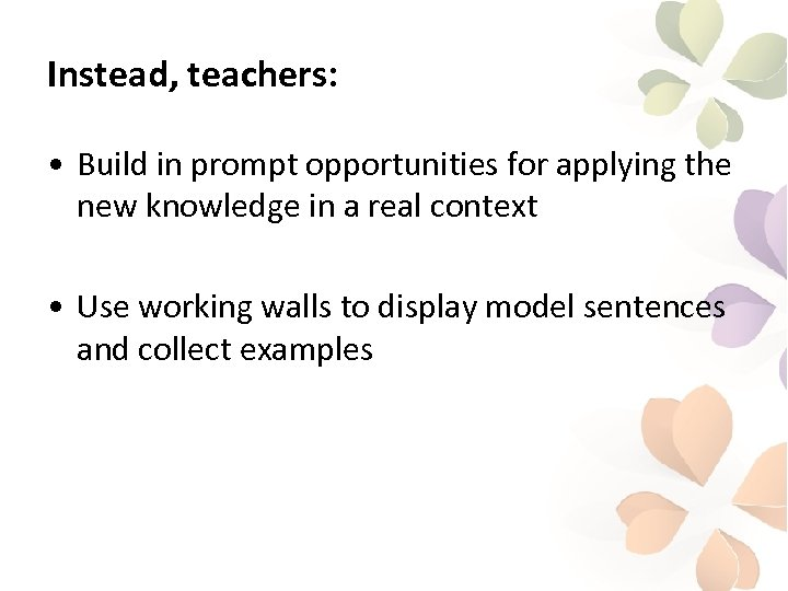 Instead, teachers: • Build in prompt opportunities for applying the new knowledge in a