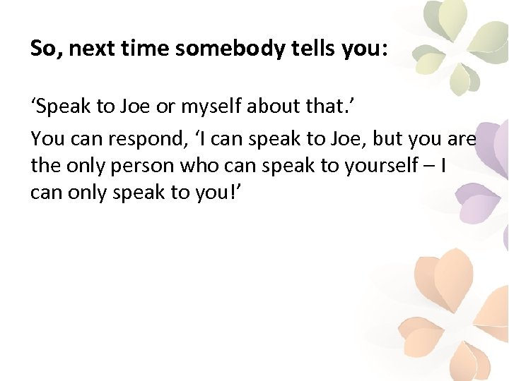 So, next time somebody tells you: 'Speak to Joe or myself about that. '