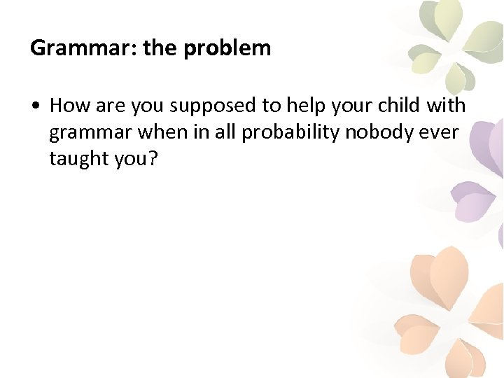 Grammar: the problem • How are you supposed to help your child with grammar