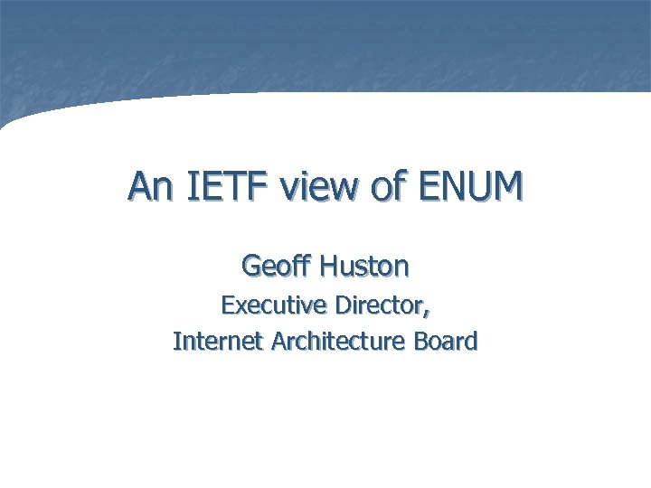 An IETF view of ENUM Geoff Huston Executive Director, Internet Architecture Board Presented at
