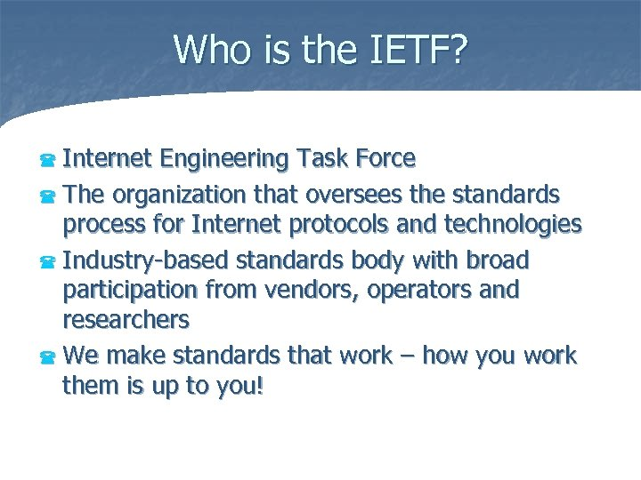 Who is the IETF? Internet Engineering Task Force ( The organization that oversees the