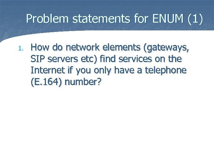 Problem statements for ENUM (1) 1. How do network elements (gateways, SIP servers etc)