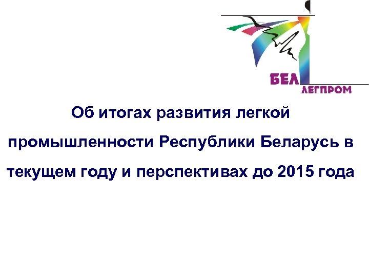 Об итогах развития легкой промышленности Республики Беларусь в текущем году и перспективах до 2015