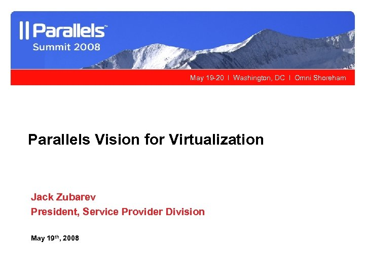 May 19 -20 l Washington, DC l Omni Shoreham Parallels Vision for Virtualization Jack