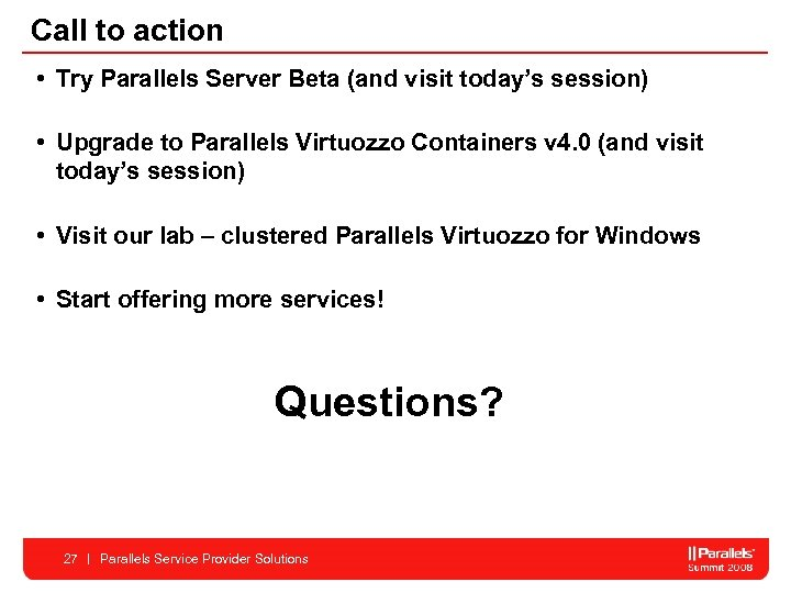 Call to action • Try Parallels Server Beta (and visit today's session) • Upgrade
