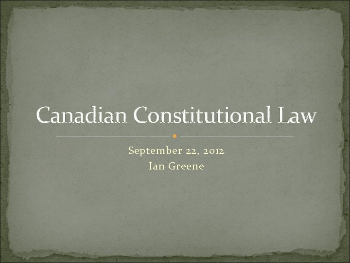 Canadian Constitutional Law September 22, 2012 Ian Greene