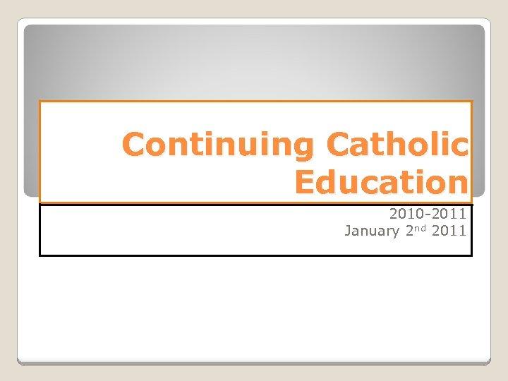Continuing Catholic Education 2010 -2011 January 2 nd 2011
