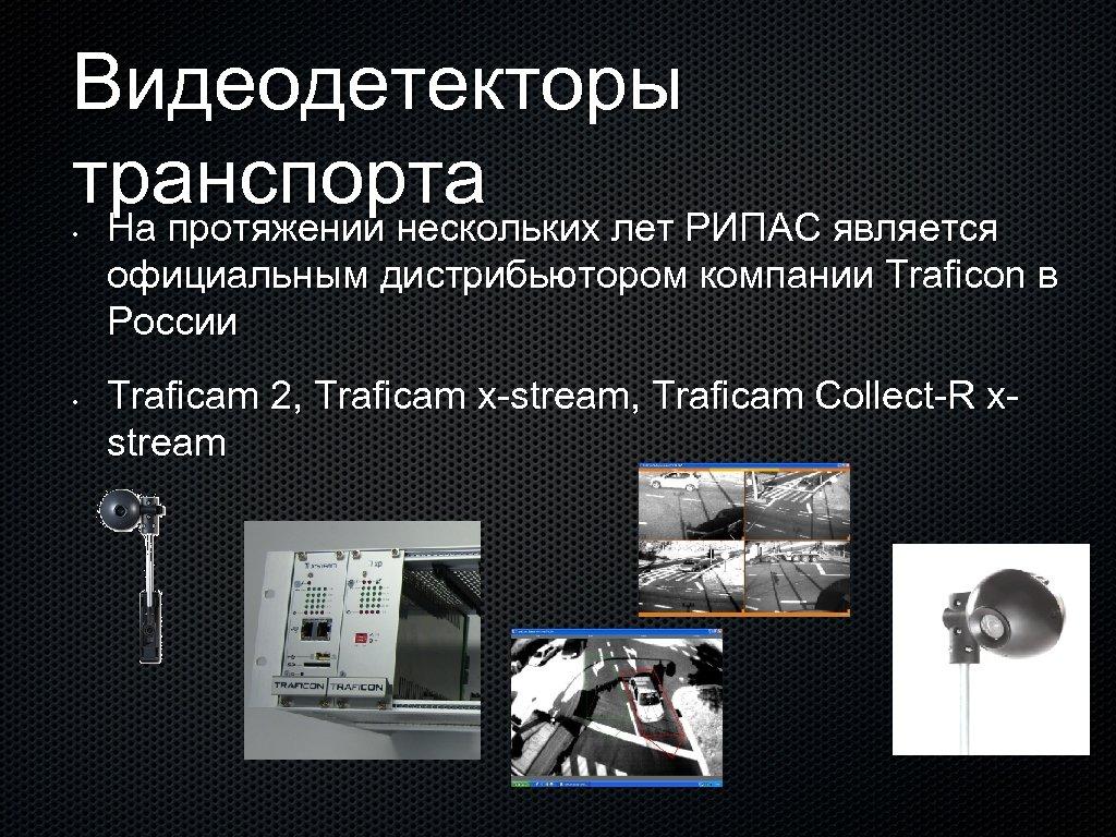 Видеодетекторы транспорта На протяжении нескольких лет РИПАС является • официальным дистрибьютором компании Traficon в