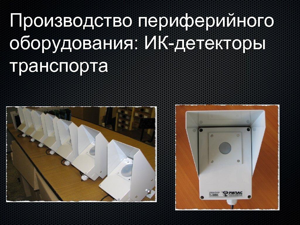 Производство периферийного оборудования: ИК-детекторы транспорта