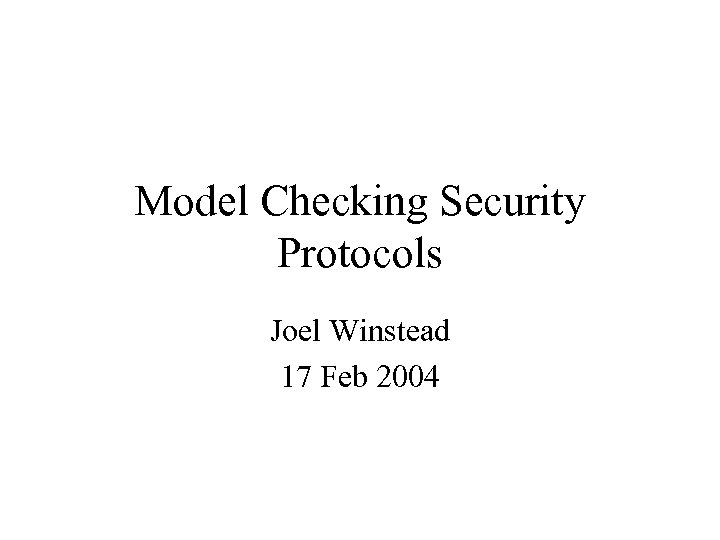 Model Checking Security Protocols Joel Winstead 17 Feb 2004