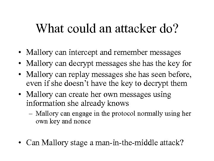 What could an attacker do? • Mallory can intercept and remember messages • Mallory