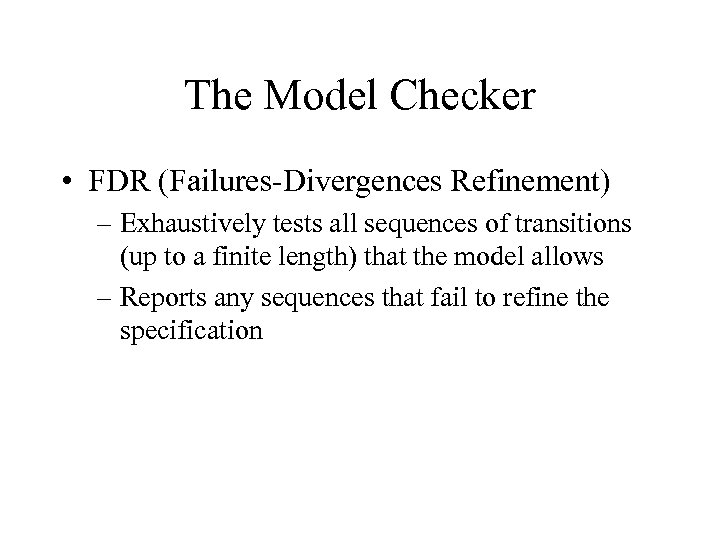 The Model Checker • FDR (Failures-Divergences Refinement) – Exhaustively tests all sequences of transitions