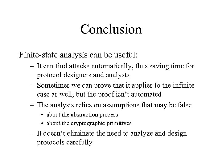 Conclusion Finite-state analysis can be useful: – It can find attacks automatically, thus saving