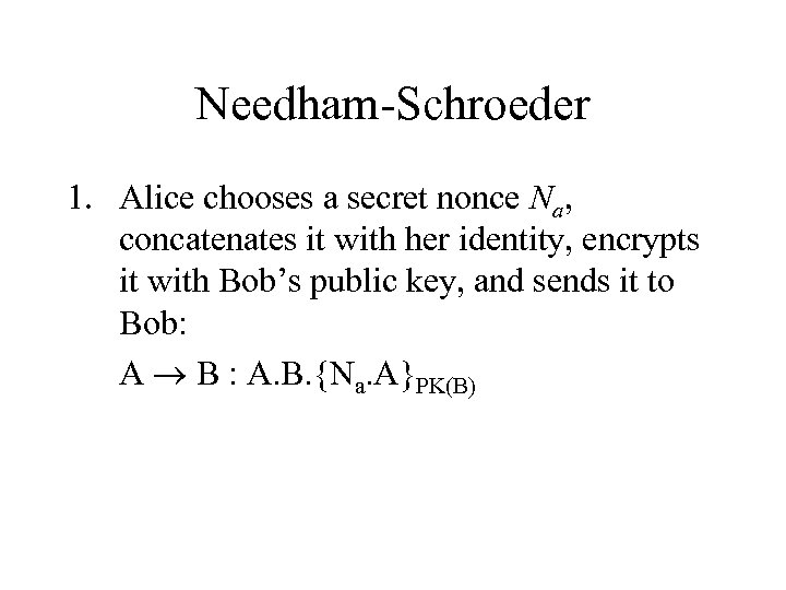 Needham-Schroeder 1. Alice chooses a secret nonce Na, concatenates it with her identity, encrypts