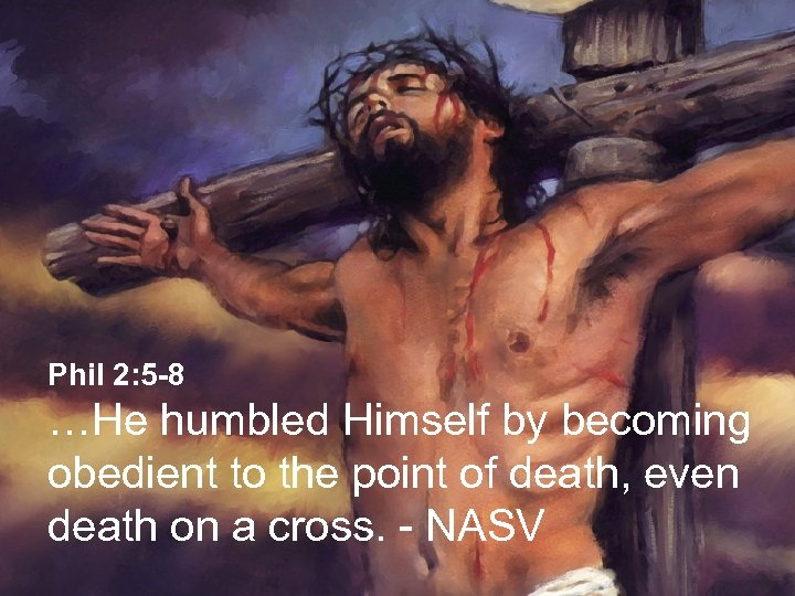 Phil 2: 5 -8 …He humbled Himself by becoming obedient to the point of