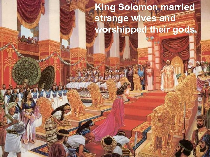 King Solomon married strange wives and worshipped their gods.