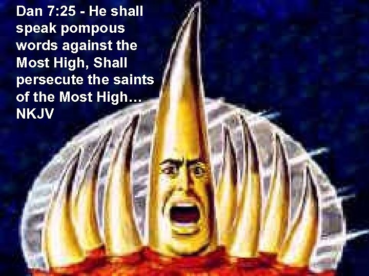 Dan 7: 25 - He shall speak pompous words against the Most High, Shall