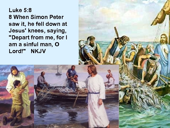 Luke 5: 8 8 When Simon Peter saw it, he fell down at Jesus'