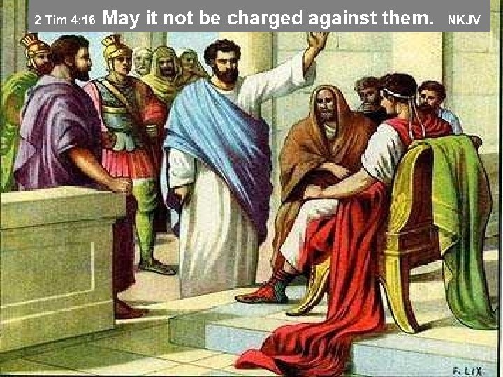 May it not be charged against them. NKJV 2 Tim 4: 16