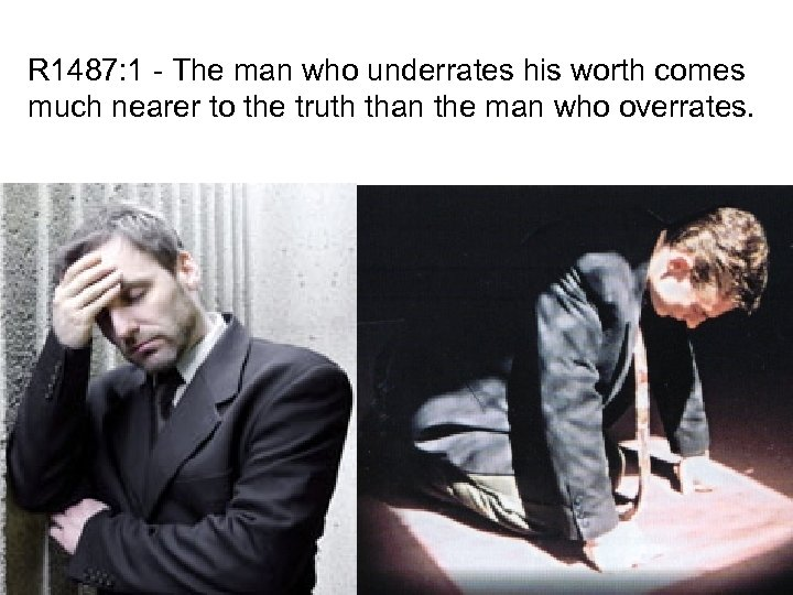 R 1487: 1 - The man who underrates his worth comes much nearer to