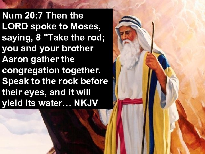 Num 20: 7 Then the LORD spoke to Moses, saying, 8