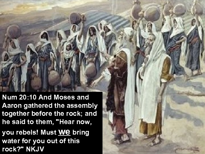 Num 20: 10 And Moses and Aaron gathered the assembly together before the rock;