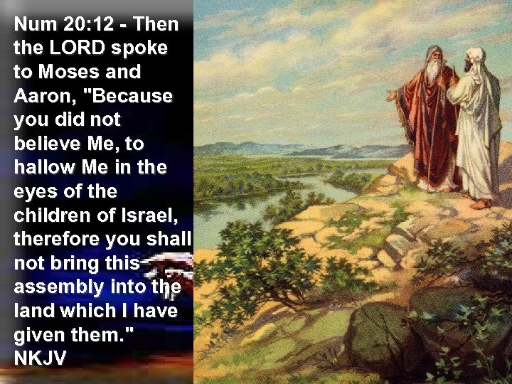Num 20: 12 - Then the LORD spoke to Moses and Aaron,