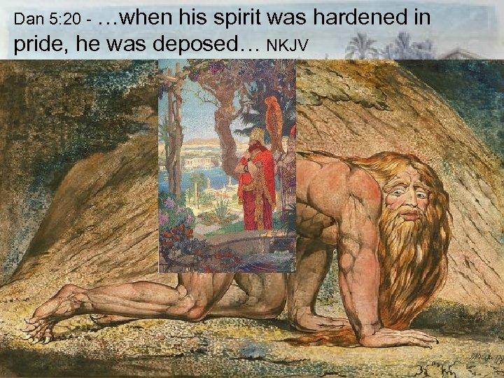 Dan 5: 20 - …when his spirit was hardened in pride, he was deposed…