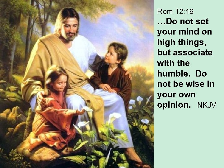 Rom 12: 16 …Do not set your mind on high things, but associate with