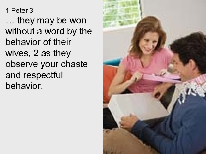 1 Peter 3: … they may be won without a word by the behavior