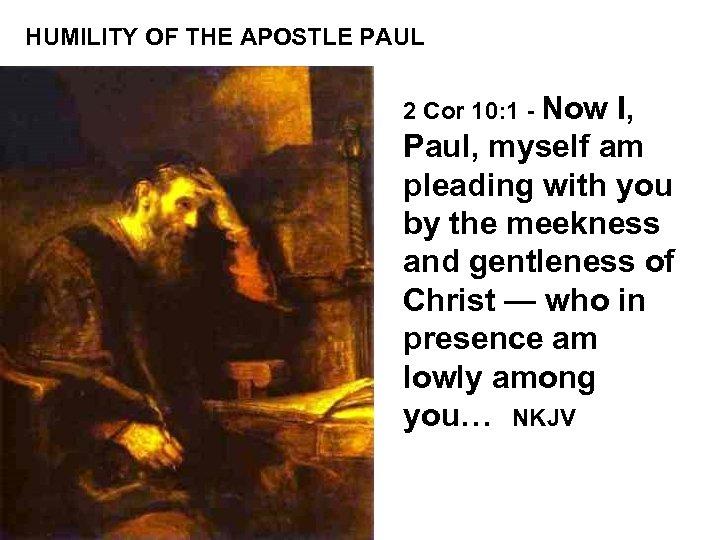 HUMILITY OF THE APOSTLE PAUL 2 Cor 10: 1 - Now I, Paul, myself
