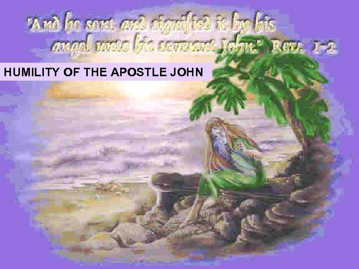 HUMILITY OF THE APOSTLE JOHN