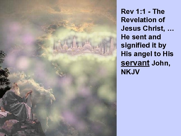 Rev 1: 1 - The Revelation of Jesus Christ, … He sent and signified