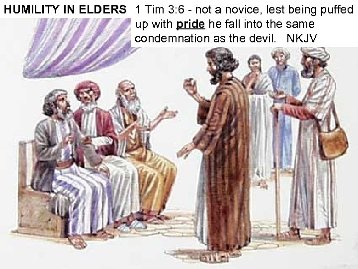 HUMILITY IN ELDERS 1 Tim 3: 6 - not a novice, lest being puffed